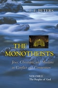 The Monotheists: Jews, Christians, and Muslims in Conflict and Competition, Volume I - F.E. Peters