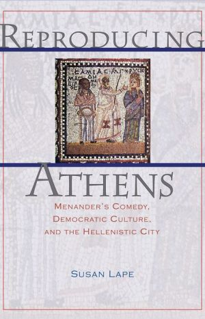 Reproducing Athens: Menander's Comedy, Democratic Culture, and the Hellenistic City - Susan Lape