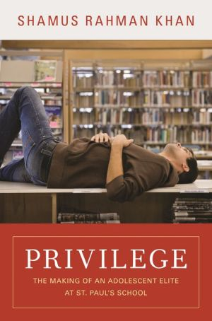 Privilege: The Making of an Adolescent Elite at St. Paul's School: The Making of an Adolescent Elite at St. Paul's School