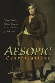 Aesopic Conversations: Popular Tradition, Cultural Dialogue, and the Invention of Greek Prose - Leslie Kurke