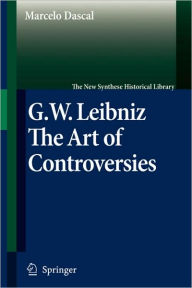 Gottfried Wilhelm Leibniz: The Art of Controversies - Marcelo Dascal