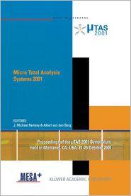 Micro Total Analysis Systems 2001: Proceedings of the TAS 2001 Symposium, held in Monterey, CA, USA 21-25 October, 2001 - J. Michael Ramsey (Editor), Albert van den Berg (Editor)