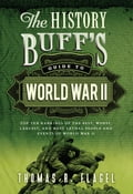 The History Buff's Guide to World War II - Thomas R. Flagel