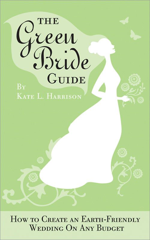 Green Bride Guide: How to Create an Earth-Friendly Wedding on Any Budget - Sourcebooks
