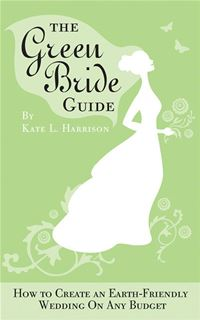 Green Bride Guide: How To Create An Earth-Friendly Wedding On Any Budget - Kate L. HarrisonKate L. Harrison