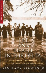 Life and Death in the Delta: African American Narratives of Violence, Resilience, and Social Change - Kim Lacy Rogers