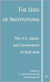 The Uses of Institutions: The U.S. , Japan, and Governance in East Asia - G. John Ikenberry, Takashi Inoguchi