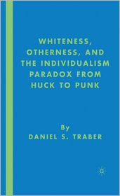 Whiteness, Otherness, and the Individualism Paradox from Huck to Punk - Daniel S. Traber