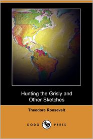 Hunting the Grisly and Other Sketches - Theodore Roosevelt