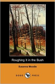 Roughing It In The Bush - Susanna Moodie