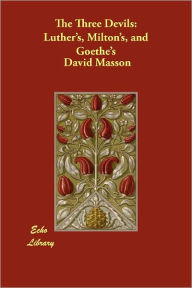 The Three Devils: Luther's, Milton's, and Goethe's David Masson Author
