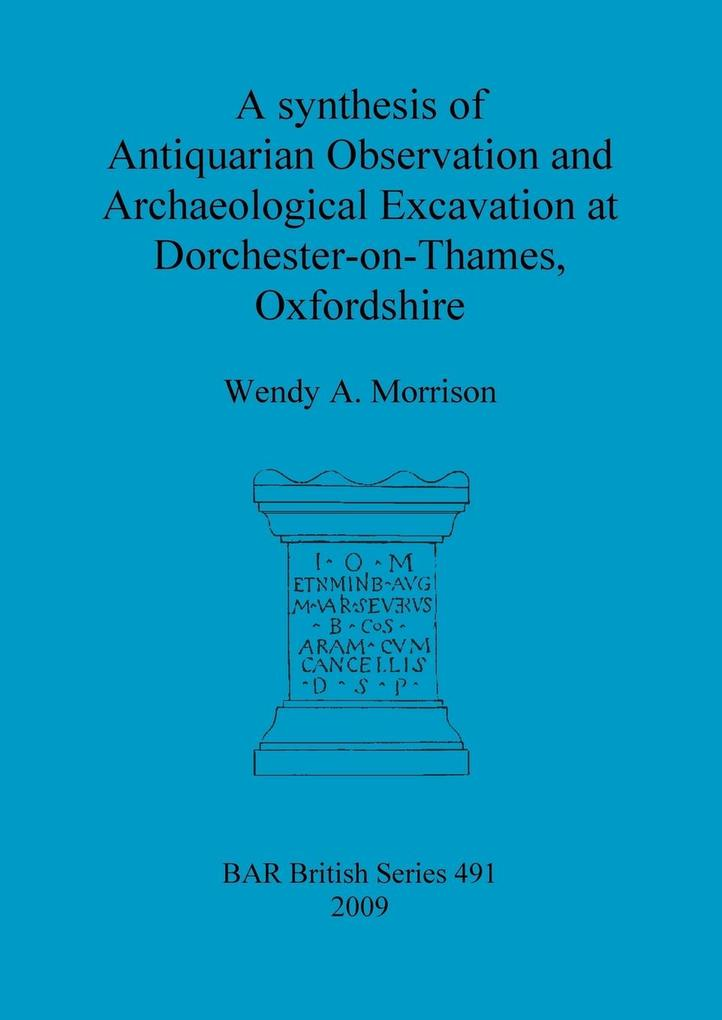 A synthesis of Antiquarian Observation and Archaeological Excavation at Dorchester-on-Thames, Oxfordshire als Taschenbuch von Wendy A. Morrison - British Archaeological Reports Oxford Ltd