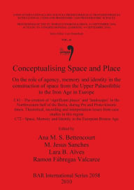 Conceptualising Space and Place: On the Role of Agency, Memory and Identity in the Construction of Space from the Upper Palaeolithic to the Iron Age in Europe - Ana M. S. Bettencourt
