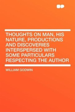 Thoughts on Man, His Nature, Productions and Discoveries Interspersed with Some Particulars Respecting the Author
