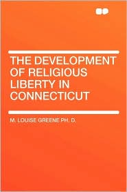 The Development Of Religious Liberty In Connecticut - M. Louise Greene