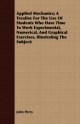 Applied Mechanics; A Treatise For The Use Of Students Who Have Time To Work Experimental, Numerical, And Graphical Exercises, Illustrating The Subject - John Perry