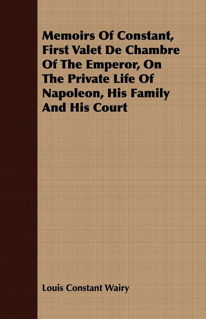 Memoirs Of Constant, First Valet De Chambre Of The Emperor, On The Private Life Of Napoleon, His Family And His Court als Taschenbuch von Louis Co...
