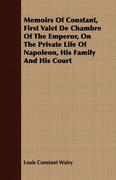 Wairy, Louis Constant: Memoirs Of Constant, First Valet De Chambre Of The Emperor, On The Private Life Of Napoleon, His Family And His Court