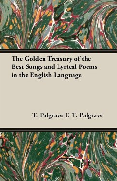 The Golden Treasury of the Best Songs and Lyrical Poems in the English Language - F. T. Palgrave, T. Palgrave F. T. Palgrave