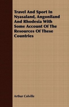Travel And Sport In Nyasaland, Angoniland And Rhodesia With Some Account Of The Resources Of These Countries - Colville, Arthur