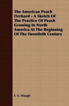 The American Peach Orchard - A Sketch of the Practice of Peach Growing in North America at the Beginning of the Twentieth Century - Waugh, F. A.
