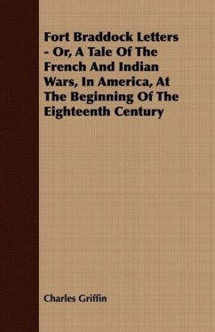 Fort Braddock Letters - Or, A Tale Of The French And Indian Wars, In America, At The Beginning Of The Eighteenth Century - Griffin, Charles