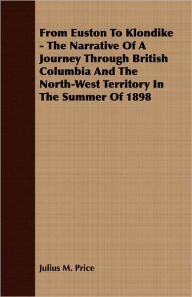 From Euston To Klondike - The Narrative Of A Journey Through British Columbia And The North-West Territory In The Summer Of 1898 - Julius M. Price