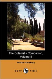 The Botanist's Companion; Or, An Introduction To The Knowledge Of Practical Botany, And The Uses Of Plants, Volume Ii - William Salisbury