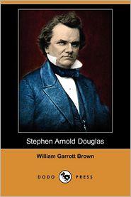 Stephen Arnold Douglas (Dodo Press) - William Garrott Brown