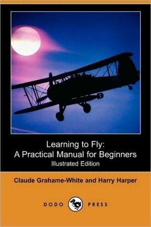Learning to Fly: A Practical Manual for Beginners (Illustrated Edition) (Dodo Press)