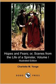 Hopes And Fears; Or, Scenes From The Life Of A Spinster, Volume I (Illustrated Edition) - Charlotte Mary Yonge