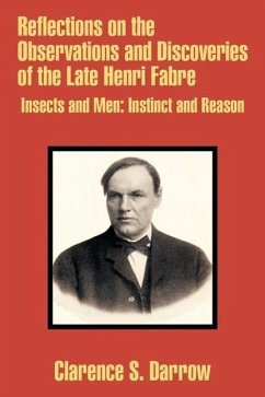 Reflections on the Observations and Discoveries of the Late Henri Fabre: Insects and Men: Instinct and Reason - Darrow, Clarence S.