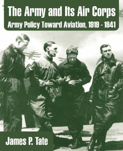 The Army and Its Air Corps: Army Policy Toward Aviation, 1919 - 1941 - Tate, James P.