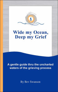 Wide My Ocean, Deep My Grief: A Gentle Guide Thru the Uncharted Waters of the Grieving Process - Bev Swanson