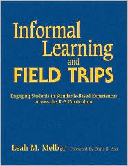 Informal Learning and Field Trips: Engaging Students in Standards-Based Experiences Across the K-5 Curriculum - Leah M. Melber, Foreword by Doris B. Ash