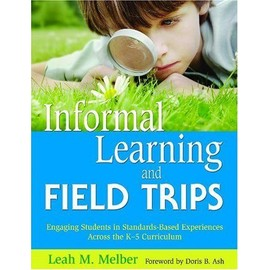 Informal Learning and Field Trips: Engaging Students in Standards-Based Experiences Across the K-5 Curriculum - Leah M. Melber