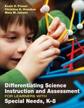 Differentiating Science Instruction and Assessment for Learners with Special Needs, K-8 - Finson, Kevin D. / Ormsbee, Christine K. / Jensen, Mary M.