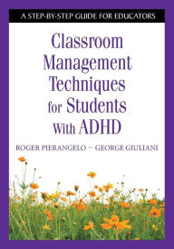 Classroom Management Techniques for Students With ADHD: A Step-by-Step Guide for Educators - Roger Pierangelo