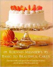 Roland Mesnier's Basic to Beautiful Cakes - Roland Mesnier, Lauren Chattman