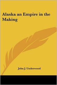 Alaska an Empire in the Making - John Jasper Underwood