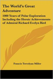 The World's Great Adventure: 1000 Years of Polar Exploration Including the Heroic Achievements of Admiral Richard Evelyn Bird - Francis Trevelyan Miller