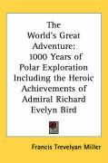 The World's Great Adventure: 1000 Years of Polar Exploration Including the Heroic Achievements of Admiral Richard Evelyn Bird