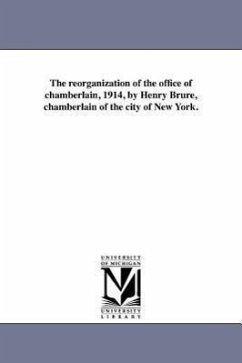 The Reorganization of the Office of Chamberlain, 1914, by Henry Brure, Chamberlain of the City of New York. - New York (N y. ). Bureau of City Chamber New York (N y. ). Bureau of City Chamber