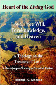 Heart Of The Living God:Love, Free Will, Foreknowledge, And Heaven / A Theology On The Treasure Of Love - Michael Glenn Maness