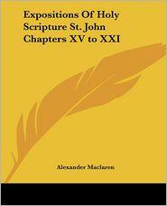 Expositions Of Holy Scripture St. John Chapters XVTo XXI - Alexander MacLaren