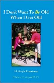I Don't Want to Be Old When I Get Old - Thelma J. Lofquist