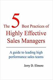 The 5 Best Practices of Highly Effective Sales Managers: A Guide to Leading High Performance Sales Teams - Elmore, Jerry D.