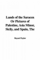 Lands of the Saracen Or Pictures of Palestine, Asia Minor, Sicily, and Spain - Bayard Taylor
