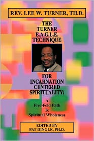 The Turner E.A.G.L.E. Technique For Incarnation Centered Spirituality - Th.D Rev. Lee W. Turner, Pat Dingle (Editor)