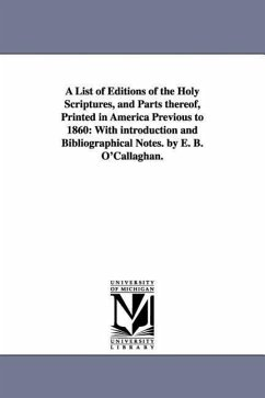 A List of Editions of the Holy Scriptures, and Parts Thereof, Printed in America Previous to 1860: With Introduction and Bibliographical Notes. by E - O'Callaghan, Edmund Bailey